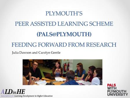 Julia Dawson and Carolyn Gentle PLYMOUTH'S PEER ASSISTED LEARNING SCHEME FEEDING FORWARD FROM RESEARCH.