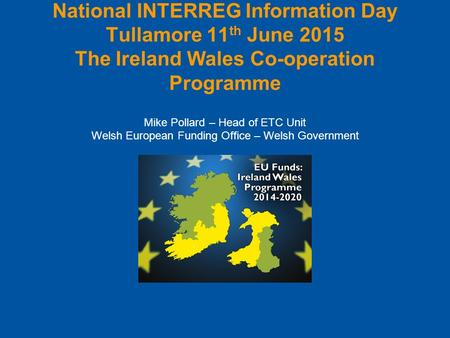 National INTERREG Information Day Tullamore 11 th June 2015 The Ireland Wales Co-operation Programme Mike Pollard – Head of ETC Unit Welsh European Funding.