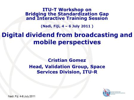 Nadi, Fiji, 4-6 July 2011 Digital dividend from broadcasting and mobile perspectives Cristian Gomez Head, Validation Group, Space Services Division, ITU-R.