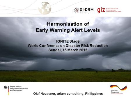 Page 1 Harmonisation of Early Warning Alert Levels IGNITE Stage World Conference on Disaster Risk Reduction Sendai, 15 March 2015 Olaf Neussner, arken.