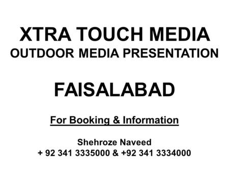 ***** AVAILABILITY & RATES WILL BE CONFIRMED ON REQUEST ***** XTRA TOUCH MEDIA OUTDOOR MEDIA PRESENTATION FAISALABAD For Booking & Information Shehroze.