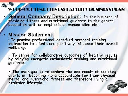 WORK-OUT TIME FITNESS FACILITY BUSINESS PLAN General Company Description: I n the business of providing fitness and nutritional guidance to the general.