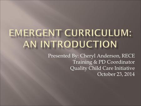 Presented By: Cheryl Anderson, RECE Training & PD Coordinator Quality Child Care Initiative October 23, 2014.