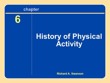 Chapter 6 History of Physical Activity 6 History of Physical Activity chapter Richard A. Swanson.