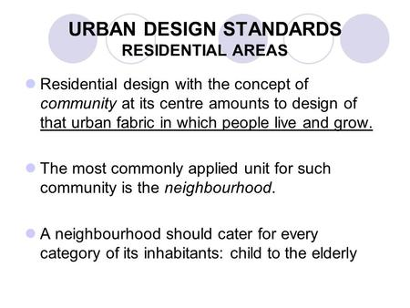 URBAN DESIGN STANDARDS RESIDENTIAL AREAS Residential design with the concept of community at its centre amounts to design of that urban fabric in which.