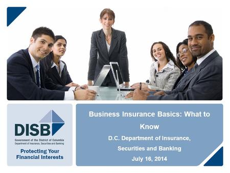 Business Insurance Basics: What to Know D.C. Department of Insurance, Securities and Banking July 16, 2014.