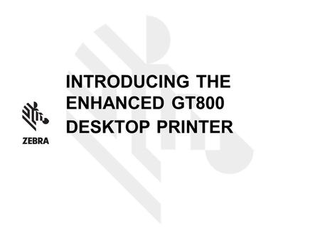 INTRODUCING THE ENHANCED GT800 DESKTOP PRINTER. INTRODUCING THE GT800 DESKTOP PRINTER Enhanced thermal transfer desktop printer – common aesthetics, similar.