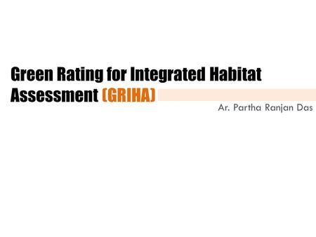 Green Rating for Integrated Habitat Assessment (GRIHA) Ar. Partha Ranjan Das.