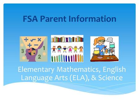 FSA Parent Information Elementary Mathematics, English Language Arts (ELA), & Science.