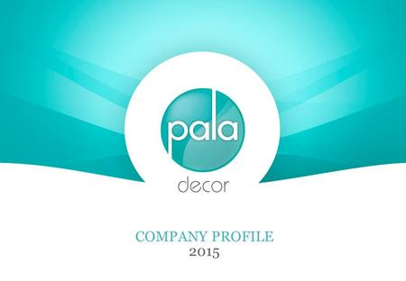 "COMPANY PROFILE 2015. About Pala.. The promoters at Pala have a combined experience of more than 35 years in home décor. Focus is on ""Continuous research."