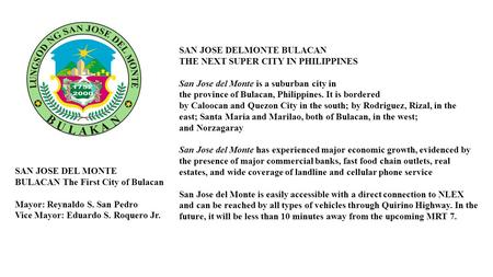 SAN JOSE DELMONTE BULACAN THE NEXT SUPER CITY IN PHILIPPINES San Jose del Monte is a suburban city in the province of Bulacan, Philippines. It is bordered.