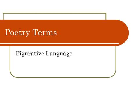"Poetry Terms Figurative Language. Figurative Language—Metaphor Comparison between essentially unlike things without using the words ""like"" or ""as"" A Three."