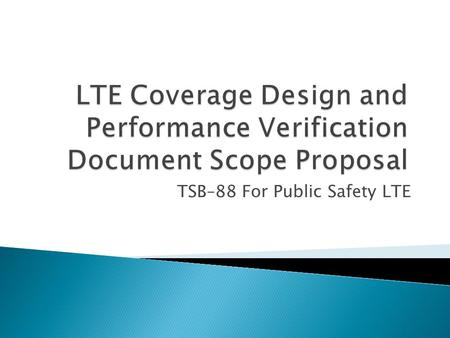 TSB–88 For Public Safety LTE.  Proposal: release documents in phases ◦ First release:  Basic LTE coverage modeling and verification concepts such as.