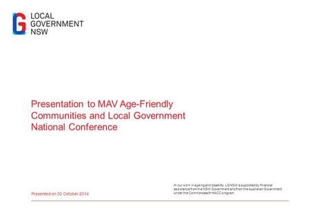 Presentation to MAV Age-Friendly Communities and Local Government National Conference Presented on 30 October 2014 In our work in ageing and disability,