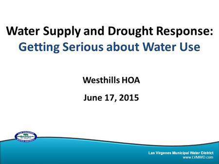 Las Virgenes Municipal Water District www.LVMWD.com Water Supply and Drought Response: Getting Serious about Water Use Westhills HOA June 17, 2015.