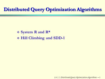 L4.2.2. Distributed Query Optimization Algorithms -- 1 Distributed Query Optimization Algorithms v System R and R* v Hill Climbing and SDD-1.