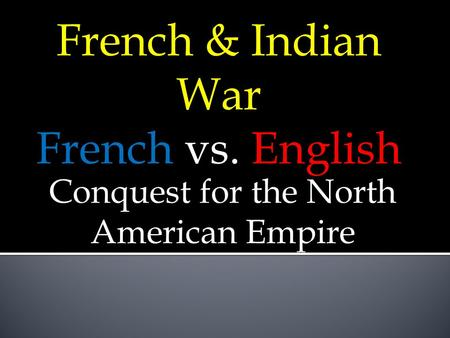 French & Indian War French vs. English Conquest for the North American Empire.