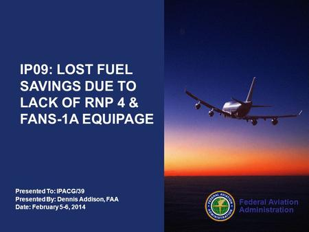 Federal Aviation Administration Presented To: IPACG/39 Presented By: Dennis Addison, FAA Date: February 5-6, 2014 IP09: LOST FUEL SAVINGS DUE TO LACK OF.