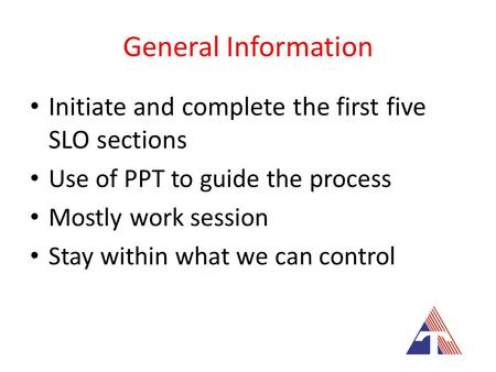 General Information Initiate and complete the first five SLO sections Use of PPT to guide the process Mostly work session Stay within what we can control.