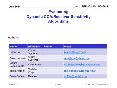 Doc.: IEEE 802.11-14/0856r1 Submission July 2014 Brian Hart (Cisco Systems) Slide 1 Evaluating Dynamic CCA/Receiver Sensitivity Algorithms Authors: NameAffiliationPhoneemail.