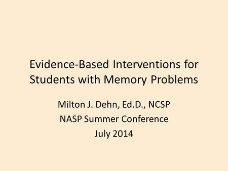 Evidence-Based Interventions for Students with Memory Problems Milton J. Dehn, Ed.D., NCSP NASP Summer Conference July 2014.