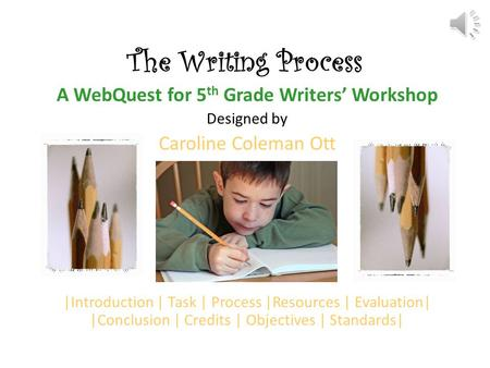 The Writing Process A WebQuest for 5 th Grade Writers' Workshop Designed by Caroline Coleman Ott |Introduction | Task | Process |Resources | Evaluation|