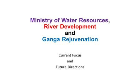 Ministry of <strong>Water</strong> Resources, River Development and Ganga Rejuvenation Current Focus and Future Directions.