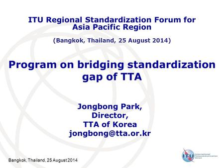 Bangkok, Thailand, 25 August 2014 Program on bridging standardization gap of TTA Jongbong Park, Director, TTA of Korea ITU Regional.