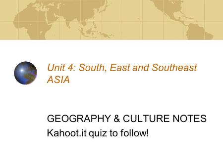 Unit 4: South, East and Southeast ASIA GEOGRAPHY & CULTURE NOTES Kahoot.it quiz to follow!
