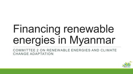 Financing renewable energies in Myanmar COMMITTEE 2 ON RENEWABLE ENERGIES AND CLIMATE CHANGE ADAPTATION.