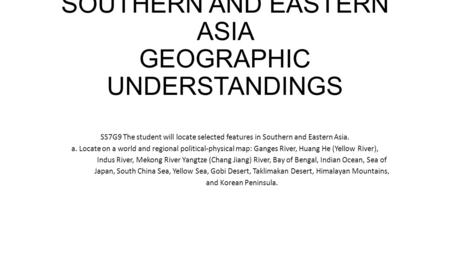 SOUTHERN AND EASTERN ASIA GEOGRAPHIC UNDERSTANDINGS SS7G9 The student will locate selected features in Southern and Eastern Asia. a. Locate on a world.