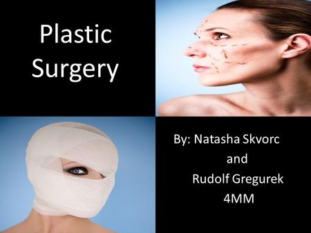 Plastic Surgery By: Natasha Skvorc and Rudolf Gregurek 4MM.