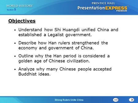 Objectives Understand how Shi Huangdi unified China and established a Legalist government. Describe how Han rulers strengthened the economy and government.