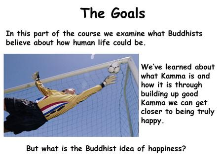 The Goals In this part of the course we examine what Buddhists believe about how human life could be. We've learned about what Kamma is and how it is through.