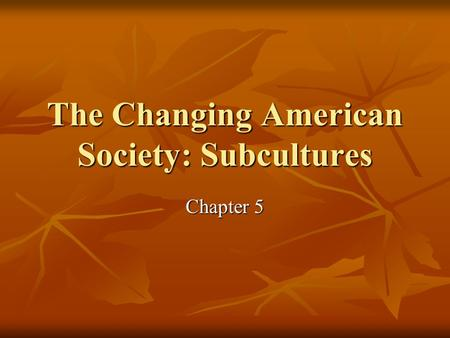 The Changing American Society: Subcultures Chapter 5.