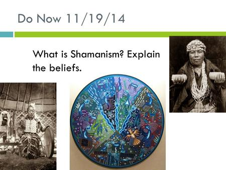 Do Now 11/19/14 What is Shamanism? Explain the beliefs.