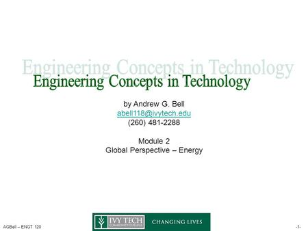 AGBell – ENGT 120-1- by Andrew G. Bell (260) 481-2288 Module 2 Global Perspective – Energy.