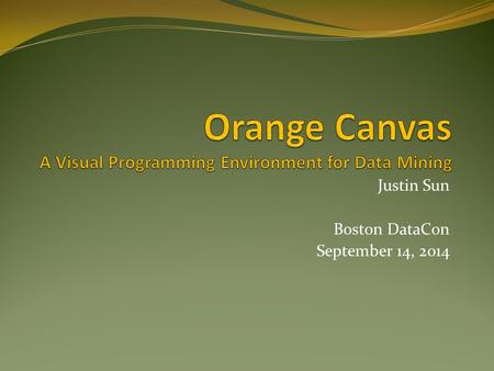 Justin Sun Boston DataCon September 14, 2014. Overview Why Use Orange? Classification Tree Example Project History Architecture Widgets Demo Resources.