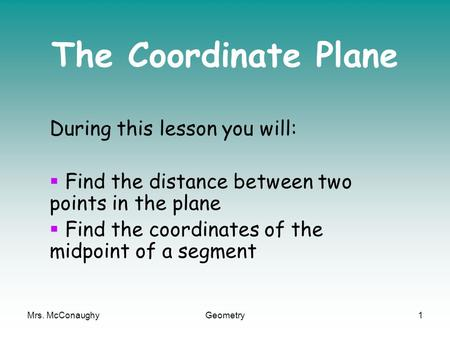 Mrs. McConaughyGeometry1 The Coordinate Plane During this lesson you will:  Find the distance between two points in the plane  Find the coordinates of.