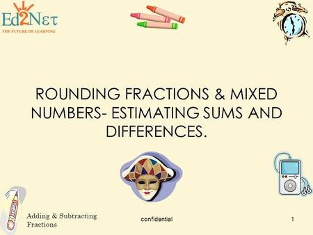 ROUNDING FRACTIONS & MIXED NUMBERS- ESTIMATING SUMS AND DIFFERENCES.