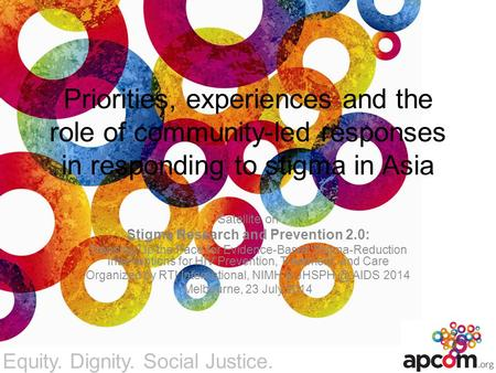 Equity. Dignity. Social Justice. Priorities, experiences and the role of community-led responses in responding to stigma in Asia Satellite on Stigma Research.