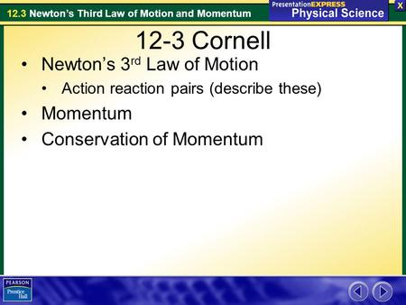 12.3 Newton's Third Law of Motion and Momentum 12-3 Cornell Newton's 3 rd Law of Motion Action reaction pairs (describe these) Momentum Conservation of.