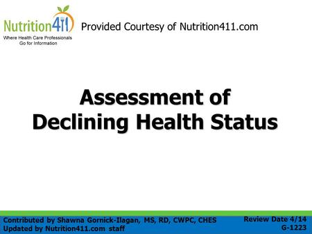 Assessment of Declining Health Status Provided Courtesy of Nutrition411.com Review Date 4/14 G-1223 Contributed by Shawna Gornick-Ilagan, MS, RD, CWPC,