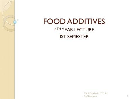 FOOD ADDITIVES 4 TH YEAR LECTURE IST SEMESTER 1 FOURTH YEAR LECTURE Prof Kang'ethe.