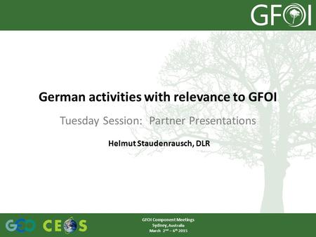 Tuesday Session: Partner Presentations German activities with relevance to GFOI GFOI Component Meetings Sydney, Australia March 2 nd – 6 th 2015 Helmut.