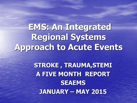 EMS: An Integrated Regional Systems Approach to Acute Events EMS: An Integrated Regional Systems Approach to Acute Events STROKE, TRAUMA,STEMI A FIVE MONTH.