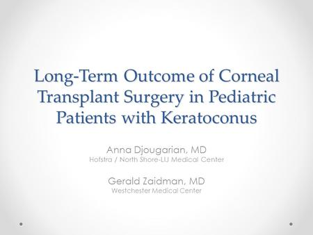 Long-Term Outcome of Corneal Transplant Surgery in Pediatric Patients with Keratoconus Anna Djougarian, MD Hofstra / North Shore-LIJ Medical Center Gerald.