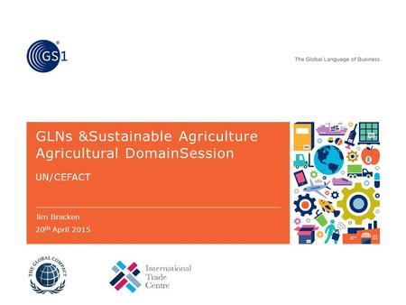 GLNs &Sustainable Agriculture Agricultural DomainSession UN/CEFACT Jim Bracken 20 th April 2015.