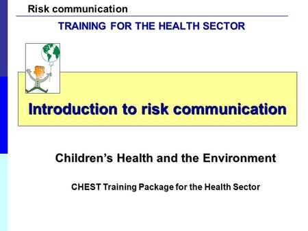 Risk communication Introduction to risk communication Children's Health and the Environment CHEST Training Package for the Health Sector TRAINING FOR THE.