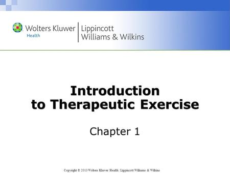 Copyright © 2013 Wolters Kluwer Health | Lippincott Williams & Wilkins Introduction to Therapeutic Exercise Chapter 1.